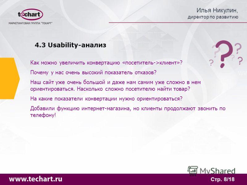 Илья Никулин, директор по развитию Стр. 8/18 4.3 Usability-анализ Как можно увеличить конвертацию «посетитель->клиент»? Почему у нас очень высокий показатель отказов? Наш сайт уже очень большой и даже нам самим уже сложно в нем ориентироваться. Наско
