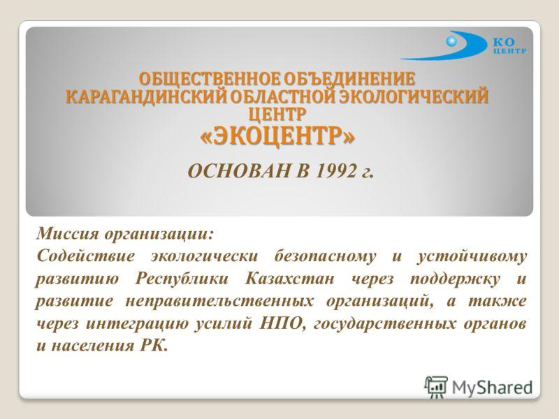 ОБЩЕСТВЕННОЕ ОБЪЕДИНЕНИЕ КАРАГАНДИНСКИЙ ОБЛАСТНОЙ ЭКОЛОГИЧЕСКИЙ ЦЕНТР «ЭКОЦЕНТР» ОСНОВАН В 1992 г. Миссия организации: Содействие экологически безопасному и устойчивому развитию Республики Казахстан через поддержку и развитие неправительственных орга
