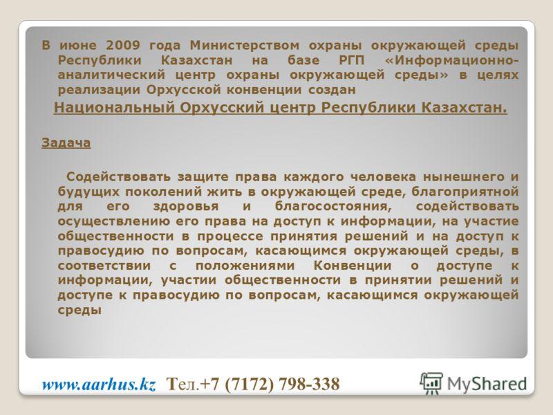В июне 2009 года Министерством охраны окружающей среды Республики Казахстан на базе РГП «Информационно- аналитический центр охраны окружающей среды» в целях реализации Орхусской конвенции создан Национальный Орхусский центр Республики Казахстан. Зада