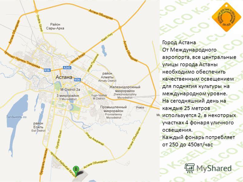 Город Астана От Международного аэропорта, все центральные улицы города Астаны необходимо обеспечить качественным освещением для поднятия культуры на международном уровне. На сегодняшний день на каждые 25 метров используется 2, в некоторых участках 4