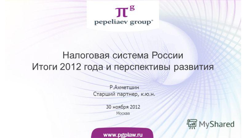 Слайд www.pgplaw.ru www.pgplaw.ru Налоговая система России Итоги 2012 года и перспективы развития 30 ноября 2012 Москва Р.Ахметшин Cтарший партнер, к.ю.н.