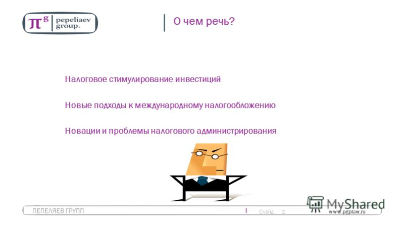 Слайд 2 www.pgplaw.ru ПЕПЕЛЯЕВ ГРУПП О чем речь? Налоговое стимулирование инвестиций Новые подходы к международному налогообложению Новации и проблемы налогового администрирования