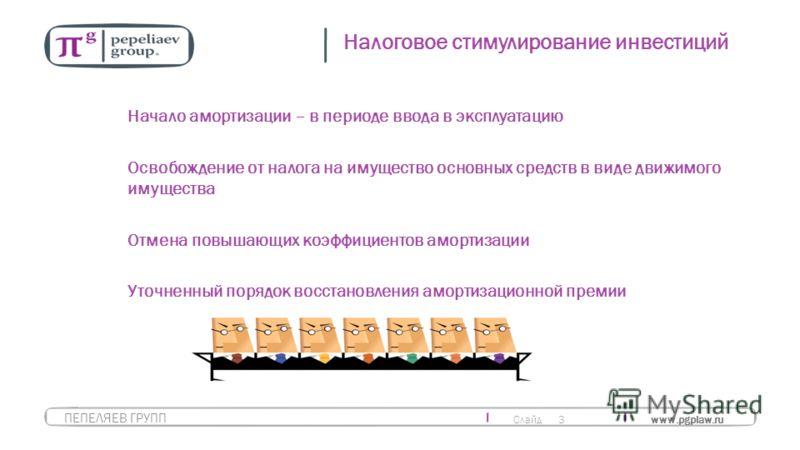 Слайд 3 www.pgplaw.ru ПЕПЕЛЯЕВ ГРУПП Налоговое стимулирование инвестиций Начало амортизации – в периоде ввода в эксплуатацию Освобождение от налога на имущество основных средств в виде движимого имущества Отмена повышающих коэффициентов амортизации У