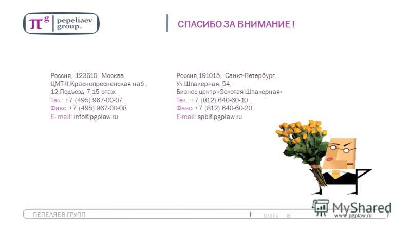 Слайд 8 www.pgplaw.ru ПЕПЕЛЯЕВ ГРУПП Россия, 123610, Москва, ЦМТ-II,Краснопресненская наб., 12,Подъезд 7,15 этаж Тел.: +7 (495) 967-00-07 Факс: +7 (495) 967-00-08 E- mail: info@pgplaw.ru Россия,191015, Санкт-Петербург, Ул.Шпалерная, 54, Бизнес-центр