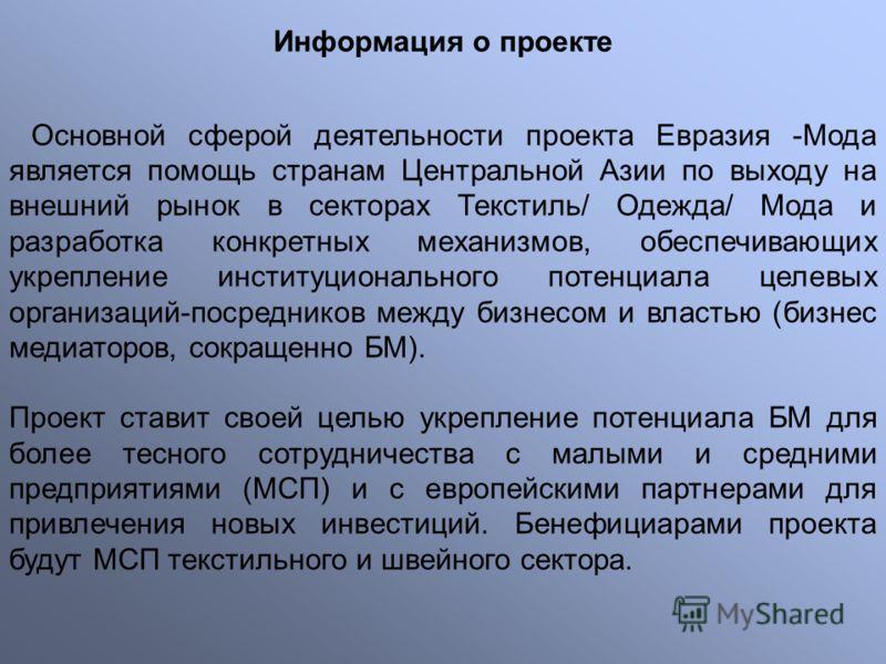 Информация о проекте Основной сферой деятельности проекта Евразия -Мода является помощь странам Центральной Азии по выходу на внешний рынок в секторах Текстиль/ Одежда/ Мода и разработка конкретных механизмов, обеспечивающих укрепление институциональ