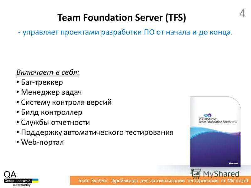 - управляет проектами разработки ПО от начала и до конца. Включает в себя: Баг-треккер Менеджер задач Систему контроля версий Билд контроллер Службы отчетности Поддержку автоматического тестирования Web-портал Team Foundation Server (TFS) 4 Team Syst