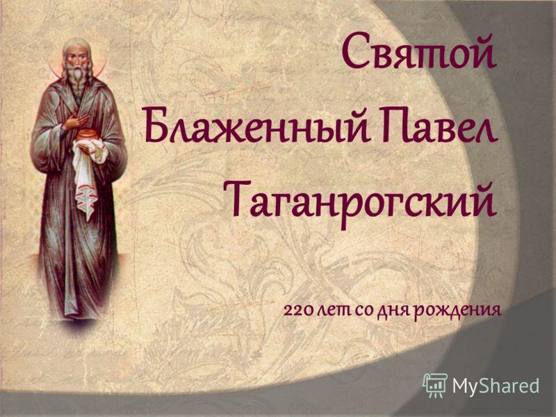 Святой Блаженный Павел Таганрогский 220 лет со дня рождения