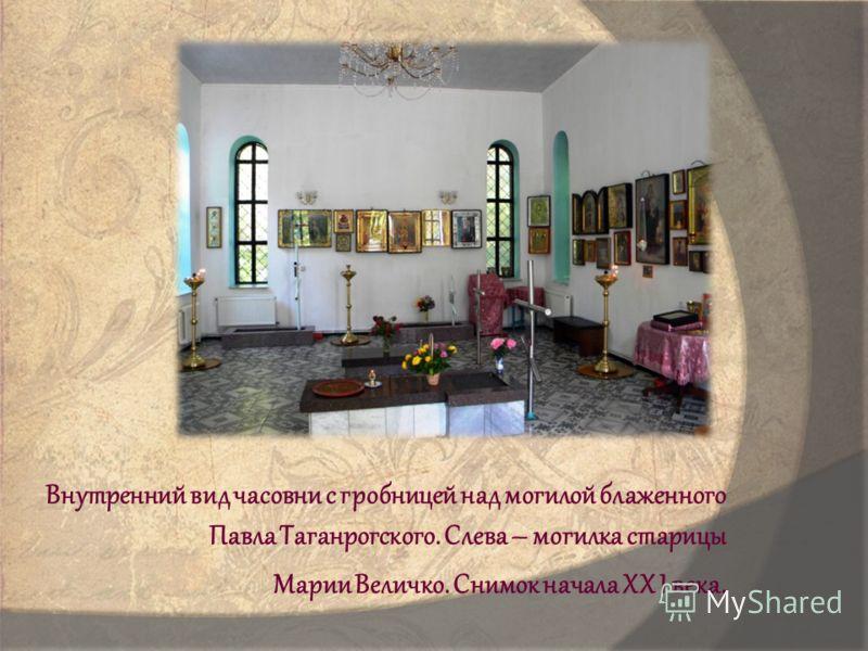 Внутренний вид часовни с гробницей над могилой блаженного Павла Таганрогского. Слева – могилка старицы Марии Величко. Снимок начала XX I века.