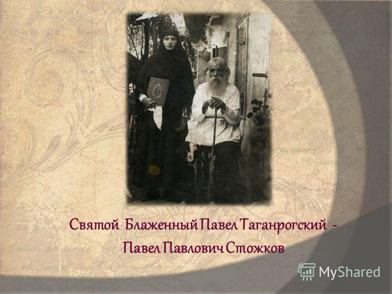 Святой Блаженный Павел Таганрогский - Павел Павлович Стожков