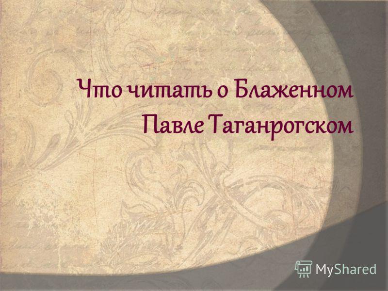 Что читать о Блаженном Павле Таганрогском