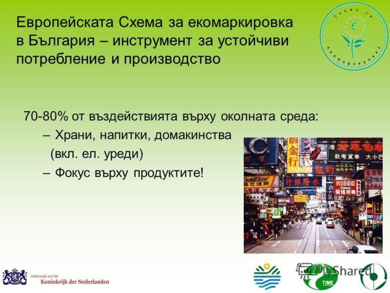 70-80% от въздействията върху околната среда: –Храни, напитки, домакинства (вкл. ел. уреди) –Фокус върху продуктите! Европейската Схема за екомаркировка в България – инструмент за устойчиви потребление и производство