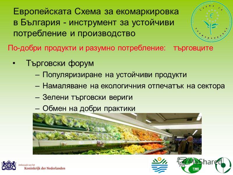 Търговски форум –Популяризиране на устойчиви продукти –Намаляване на екологичния отпечатък на сектора –Зелени търговски вериги –Обмен на добри практики Европейската Схема за екомаркировка в България - инструмент за устойчиви потребление и производств