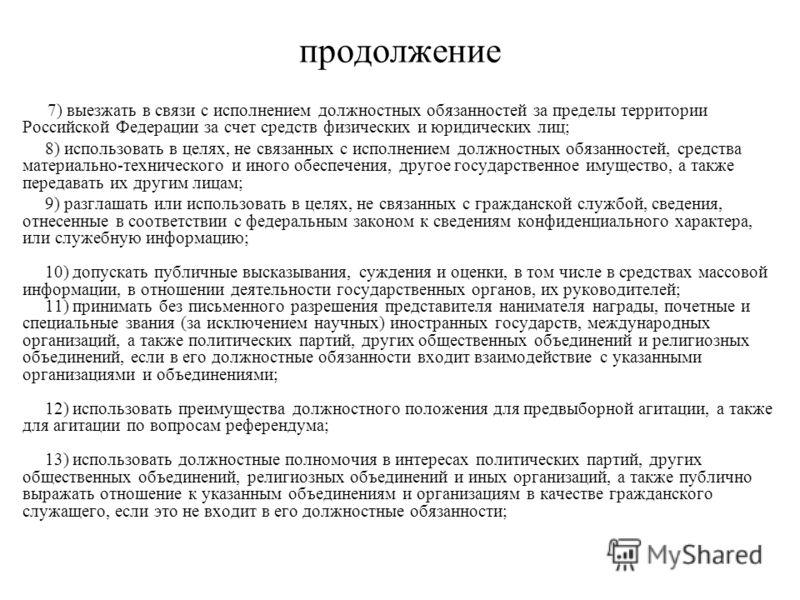 продолжение 7) выезжать в связи с исполнением должностных обязанностей за пределы территории Российской Федерации за счет средств физических и юридических лиц; 8) использовать в целях, не связанных с исполнением должностных обязанностей, средства мат