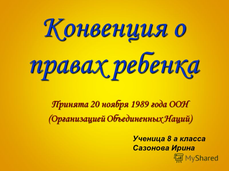 Конвенция о правах ребенка Принята 20 ноября 1989 года ООН (Организацией Объединенных Наций) Ученица 8 а класса Сазонова Ирина