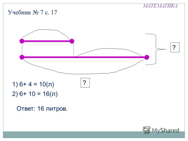 МАТЕМАТИКА Учебник 7 с. 17 ? 1) 6+ 4 = 10(л) ? 2) 6+ 10 = 16(л) Ответ: 16 литров.