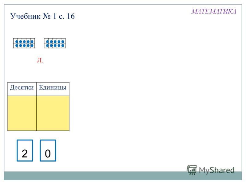 Л. Десятки Единицы 20 Учебник 1 с. 16 МАТЕМАТИКА