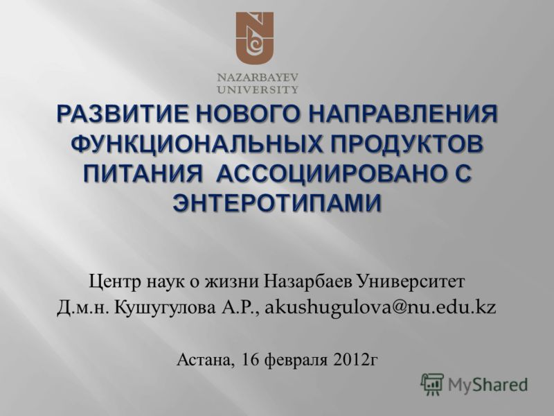 Центр наук о жизни Назарбаев Университет Д. м. н. Кушугулова А. Р., akushugulova@nu.edu.kz Астана, 16 февраля 2012 г