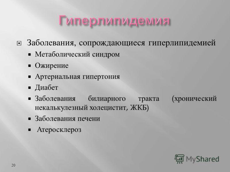 Заболевания, сопрождающиеся гиперлипидемией Метаболический синдром Ожирение Артериальная гипертония Диабет Заболевания билиарного тракта ( хронический некалькулезный холецистит, ЖКБ ) Заболевания печени Атеросклероз 20