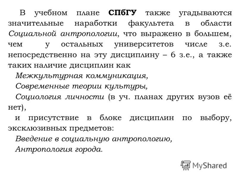 В учебном плане СПбГУ также угадываются значительные наработки факультета в области Социальной антропологии, что выражено в большем, чем у остальных университетов числе з.е. непосредственно на эту дисциплину – 6 з.е., а также таких наличие дисциплин