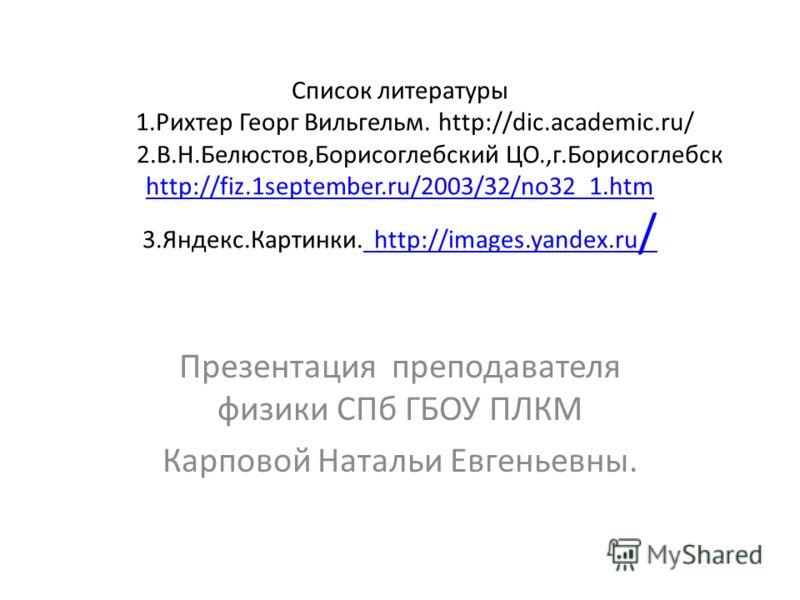 Список литературы 1.Рихтер Георг Вильгельм. http://dic.academic.ru/ 2.В.Н.Белюстов,Борисоглебский ЦО.,г.Борисоглебск http://fiz.1september.ru/2003/32/no32_1.htm 3.Яндекс.Картинки. http://images.yandex.ru / http://fiz.1september.ru/2003/32/no32_1.htm