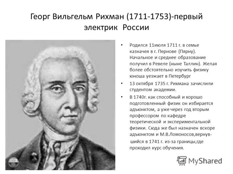 Георг Вильгельм Рихман (1711-1753)-первый электрик России Родился 11июля 1711 г. в семье казначея в г. Пернове (Пярну). Начальное и среднее образование получил в Ревеле (ныне Таллин). Желая более обстоятельно изучить физику юноша уезжает в Петербург
