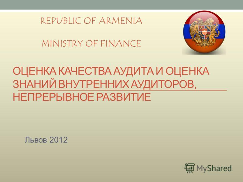 ОЦЕНКА КАЧЕСТВА АУДИТА И ОЦЕНКА ЗНАНИЙ ВНУТРЕННИХ АУДИТОРОВ, НЕПРЕРЫВНОЕ РАЗВИТИЕ Львов 2012 REPUBLIC OF ARMENIA MINISTRY OF FINANCE