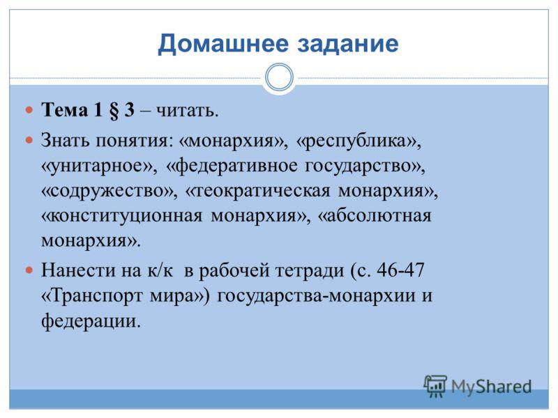 Домашнее задание Тема 1 § 3 – читать. Знать понятия: «монархия», «республика», «унитарное», «федеративное государство», «содружество», «теократическая монархия», «конституционная монархия», «абсолютная монархия». Нанести на к/к в рабочей тетради (с.