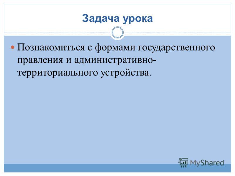 Задача урока Познакомиться с формами государственного правления и административно- территориального устройства.