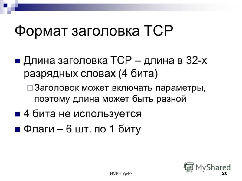 ИМКН УрФУ20 Формат заголовка TCP Длина заголовка TCP – длина в 32-х разрядных словах (4 бита) Заголовок может включать параметры, поэтому длина может быть разной 4 бита не используется Флаги – 6 шт. по 1 биту