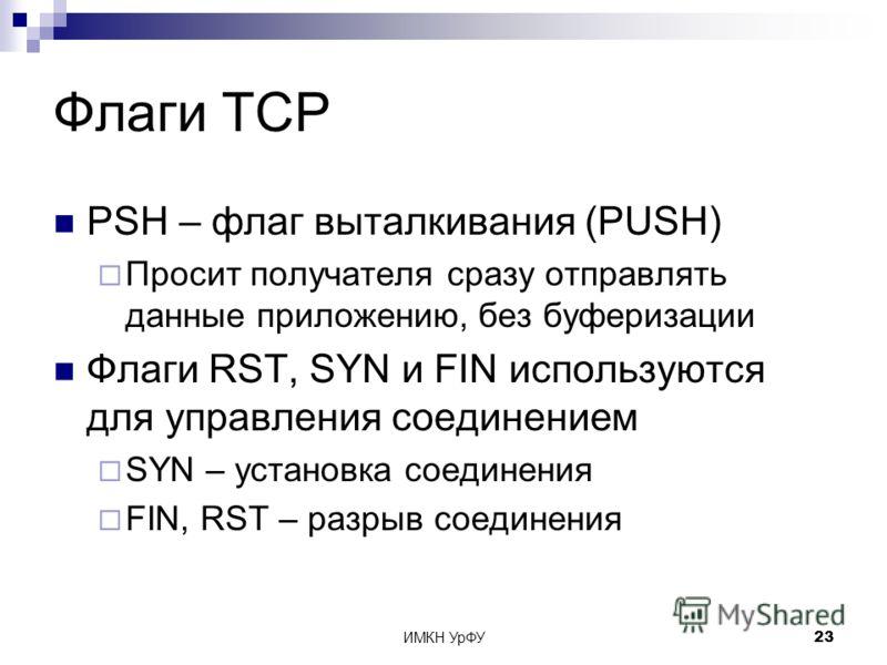 ИМКН УрФУ23 Флаги TCP PSH – флаг выталкивания (PUSH) Просит получателя сразу отправлять данные приложению, без буферизации Флаги RST, SYN и FIN используются для управления соединением SYN – установка соединения FIN, RST – разрыв соединения