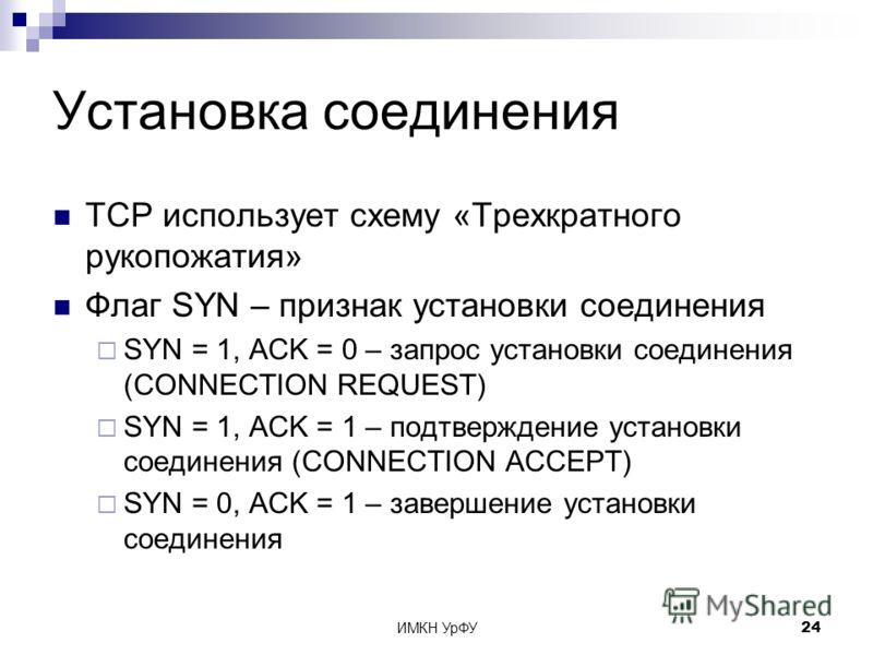 ИМКН УрФУ24 Установка соединения TCP использует схему «Трехкратного рукопожатия» Флаг SYN – признак установки соединения SYN = 1, ACK = 0 – запрос установки соединения (CONNECTION REQUEST) SYN = 1, ACK = 1 – подтверждение установки соединения (CONNEC
