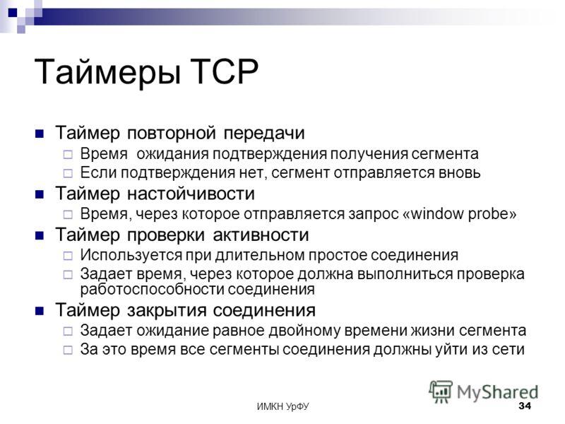 ИМКН УрФУ34 Таймеры TCP Таймер повторной передачи Время ожидания подтверждения получения сегмента Если подтверждения нет, сегмент отправляется вновь Таймер настойчивости Время, через которое отправляется запрос «window probe» Таймер проверки активнос