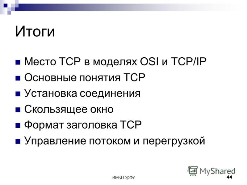 ИМКН УрФУ44 Итоги Место TCP в моделях OSI и TCP/IP Основные понятия TCP Установка соединения Скользящее окно Формат заголовка TСP Управление потоком и перегрузкой