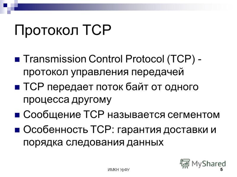 ИМКН УрФУ5 Протокол TCP Transmission Control Protocol (TCP) - протокол управления передачей TCP передает поток байт от одного процесса другому Сообщение TCP называется сегментом Особенность TCP: гарантия доставки и порядка следования данных