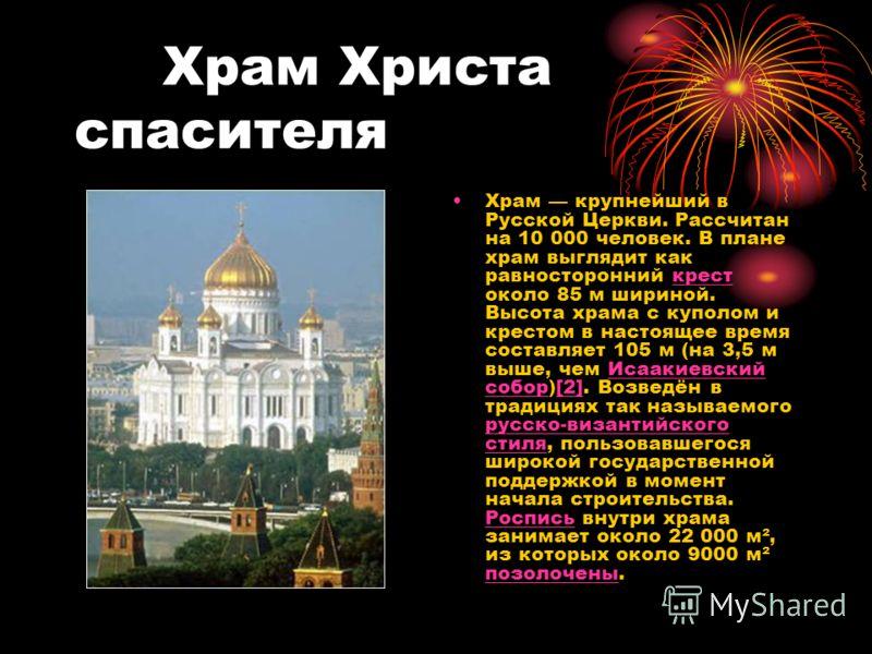 Храм Христа спасителя Храм крупнейший в Русской Церкви. Рассчитан на 10 000 человек. В плане храм выглядит как равносторонний крест около 85 м шириной. Высота храма с куполом и крестом в настоящее время составляет 105 м (на 3,5 м выше, чем Исаакиевск