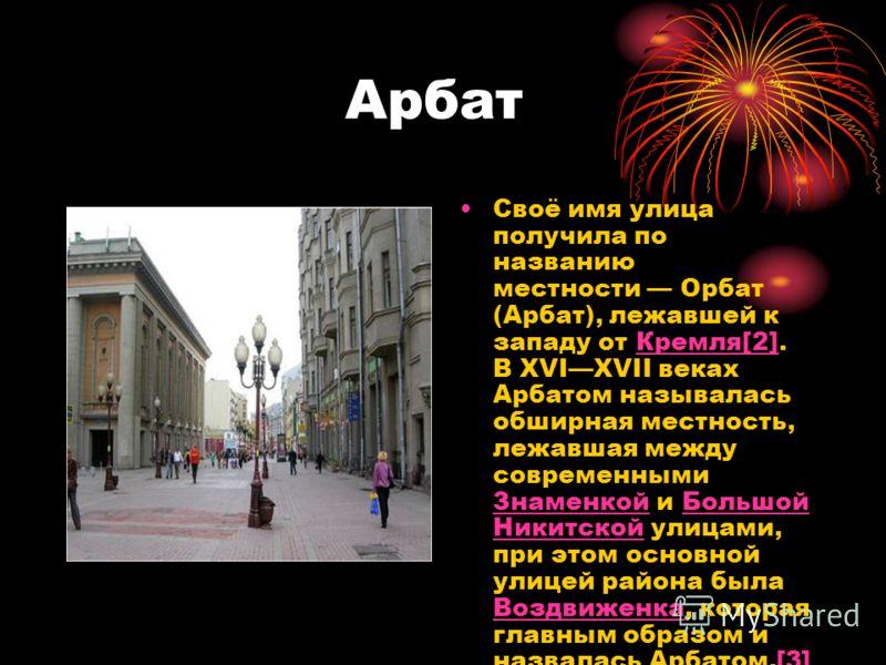 Арбат Своё имя улица получила по названию местности Орбат (Арбат), лежавшей к западу от Кремля[2]. В XVIXVII веках Арбатом называлась обширная местность, лежавшая между современными Знаменкой и Большой Никитской улицами, при этом основной улицей райо