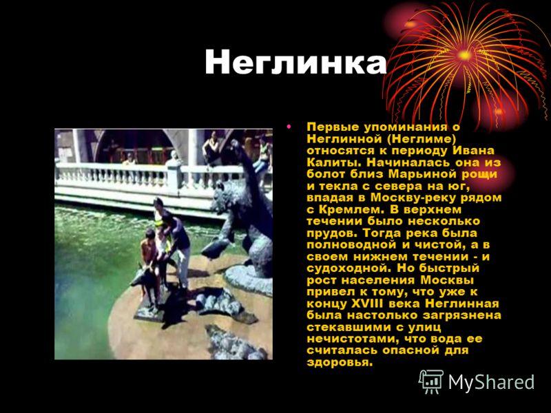 Неглинка Первые упоминания о Неглинной (Неглиме) относятся к периоду Ивана Калиты. Начиналась она из болот близ Марьиной рощи и текла с севера на юг, впадая в Москву-реку рядом с Кремлем. В верхнем течении было несколько прудов. Тогда река была полно