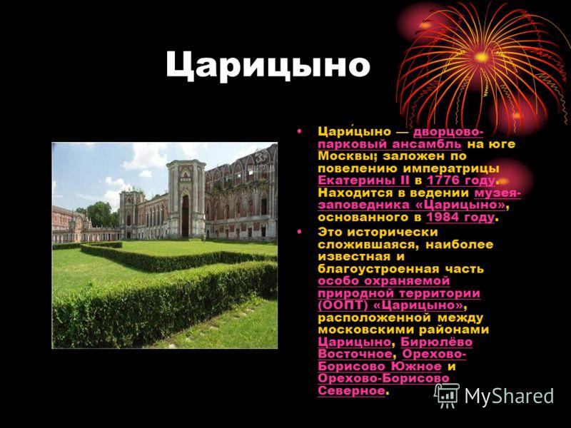 Царицыно Царицыно дворцово- парковый ансамбль на юге Москвы; заложен по повелению императрицы Екатерины II в 1776 году. Находится в ведении музея- заповедника «Царицыно», основанного в 1984 году.дворцово- парковый ансамбль Екатерины II1776 годумузея-