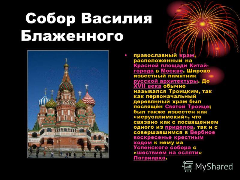 Собор Василия Блаженного православный храм, расположенный на Красной площади Китай- города в Москве. Широко известный памятник русской архитектуры. До XVII века обычно назывался Троицким, так как первоначальный деревянный храм был посвящён Святой Тро