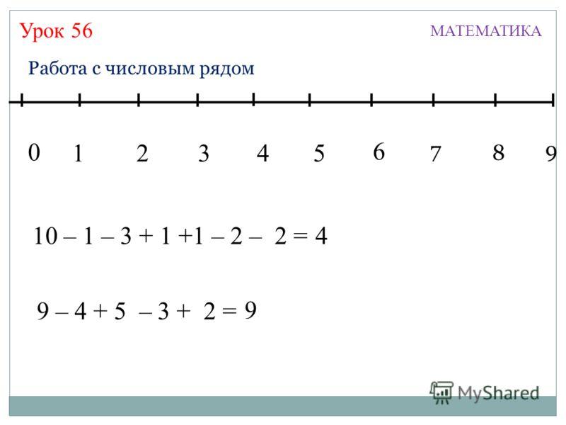 Урок 56 МАТЕМАТИКА 13245 7 6 8 9 0 Работа с числовым рядом 10 – 1 – 3 + 1 +1 – 2 – 2 =44 9 – 4 + 5 – 3 + 2 =94 9
