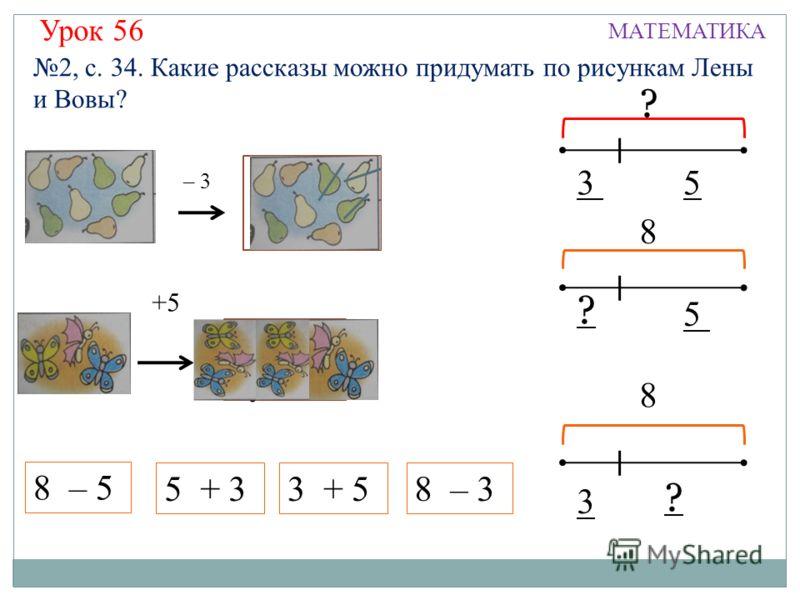 Урок 56 МАТЕМАТИКА 8 – 5 – 3 ? ? 8 – 35 + 33 + 5 ? ? 8 35 3 8 5 +5 ? 2, с. 34. Какие рассказы можно придумать по рисункам Лены и Вовы?