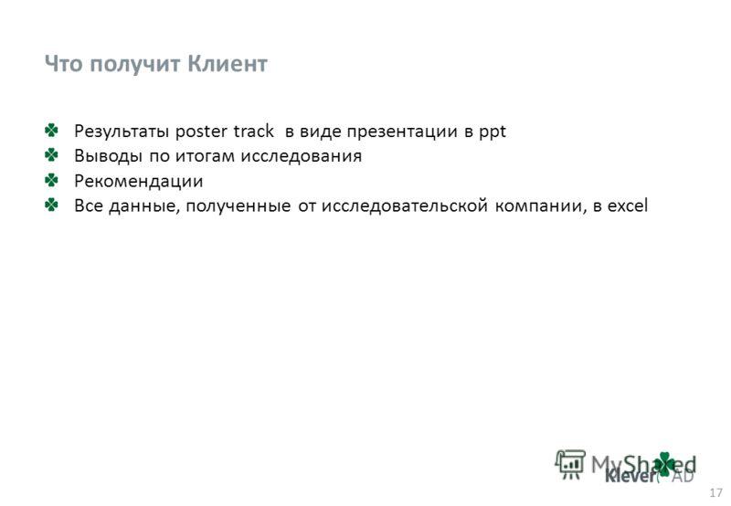 Что получит Клиент Результаты poster track в виде презентации в ppt Выводы по итогам исследования Рекомендации Все данные, полученные от исследовательской компании, в excel 17