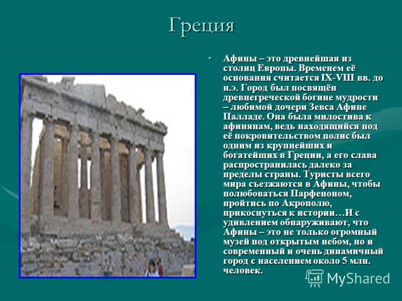 Греция Афины – это древнейшая из столиц Европы. Временем её основания считается IX-VIII вв. до н.э. Город был посвящён древнегреческой богине мудрости – любимой дочери Зевса Афине Палладе. Она была милостива к афинянам, ведь находящийся под её покров