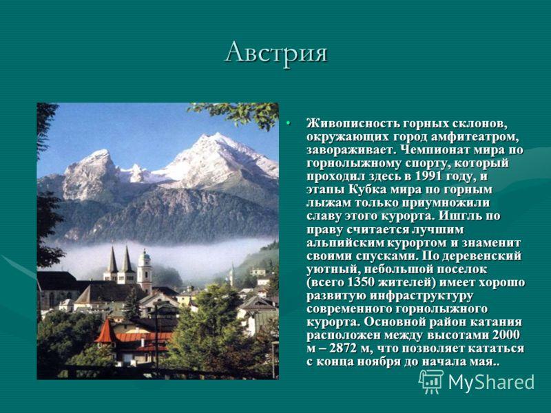 Австрия Живописность горных склонов, окружающих город амфитеатром, завораживает. Чемпионат мира по горнолыжному спорту, который проходил здесь в 1991 году, и этапы Кубка мира по горным лыжам только приумножили славу этого курорта. Ишгль по праву счит