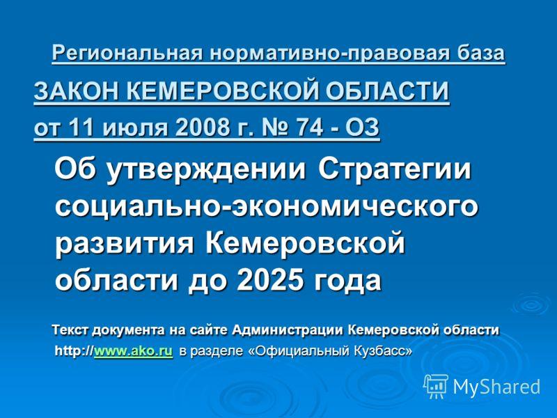 Региональная нормативно-правовая база ЗАКОН КЕМЕРОВСКОЙ ОБЛАСТИ от 11 июля 2008 г. 74 - ОЗ Об утверждении Стратегии социально-экономического развития Кемеровской области до 2025 года Об утверждении Стратегии социально-экономического развития Кемеровс