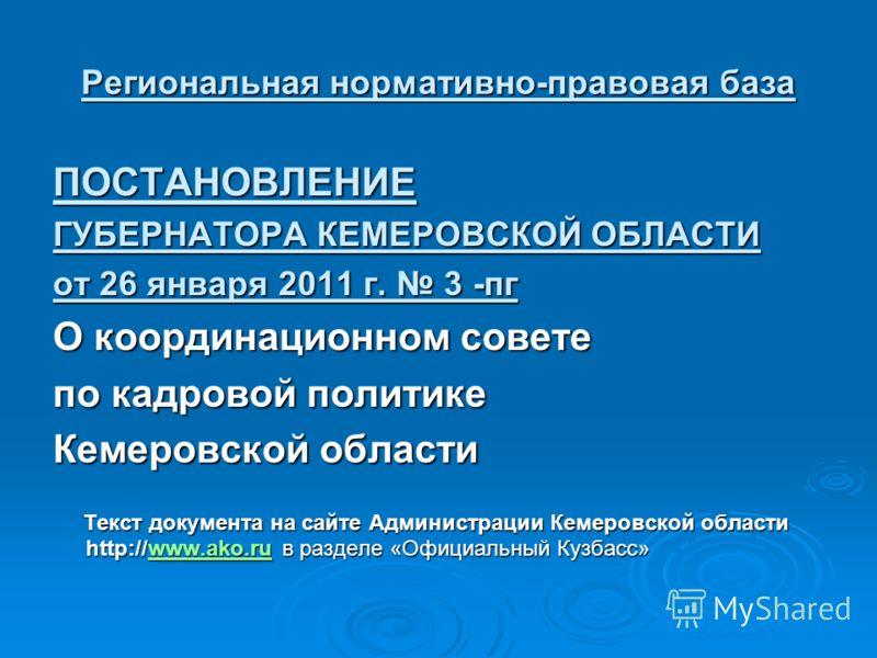 Региональная нормативно-правовая база ПОСТАНОВЛЕНИЕ ГУБЕРНАТОРА КЕМЕРОВСКОЙ ОБЛАСТИ от 26 января 2011 г. 3 -пг О координационном совете по кадровой политике Кемеровской области Текст документа на сайте Администрации Кемеровской области http://www.ako