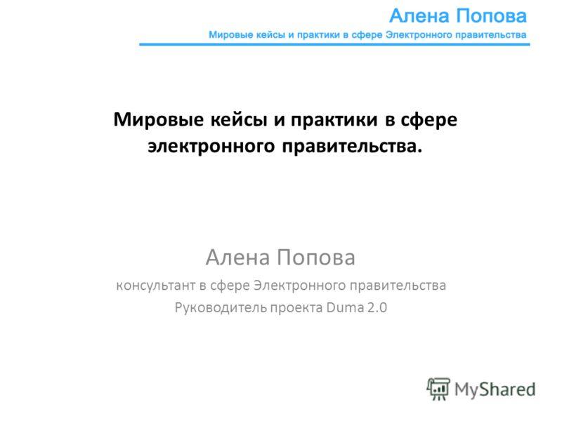 Мировые кейсы и практики в сфере электронного правительства. Алена Попова консультант в сфере Электронного правительства Руководитель проекта Duma 2.0