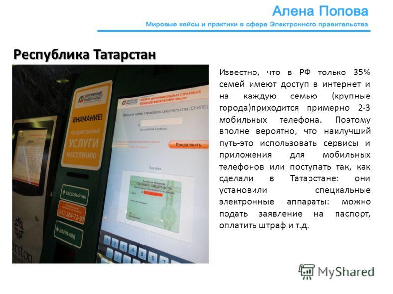 Республика Татарстан Известно, что в РФ только 35% семей имеют доступ в интернет и на каждую семью (крупные города)приходится примерно 2-3 мобильных телефона. Поэтому вполне вероятно, что наилучший путь-это использовать сервисы и приложения для мобил
