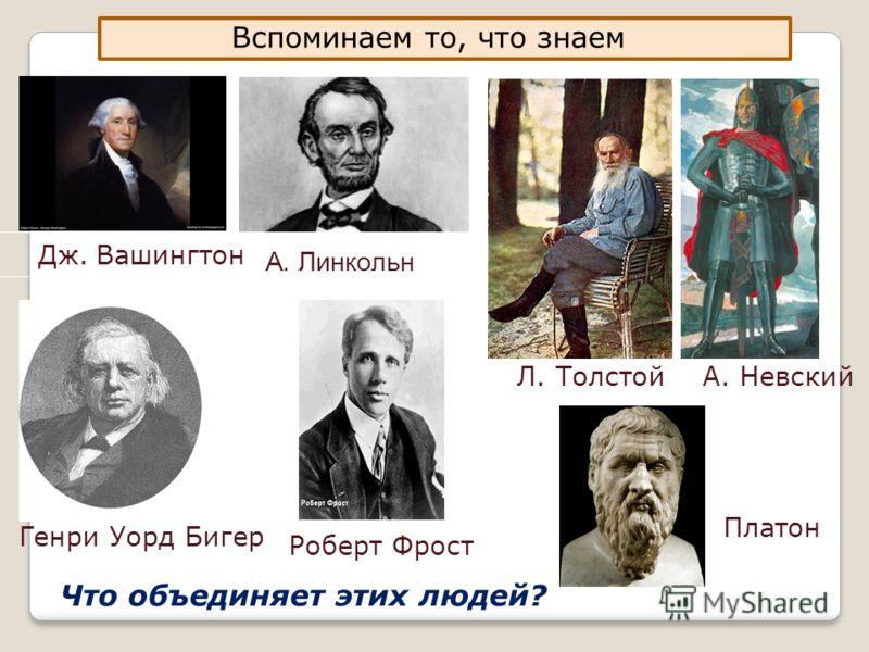 Вспоминаем то, что знаем А. Линкольн Дж. Вашингтон Л. Толстой А. Невский Генри Уорд Бигер Роберт Фрост Платон Что объединяет этих людей?