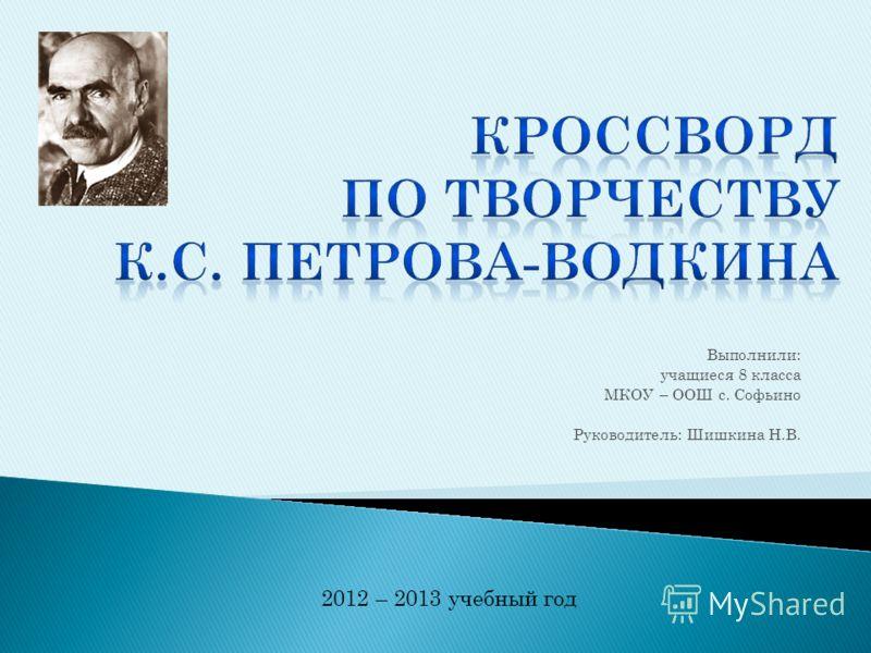 Выполнили: учащиеся 8 класса МКОУ – ООШ с. Софьино Руководитель: Шишкина Н.В. 2012 – 2013 учебный год